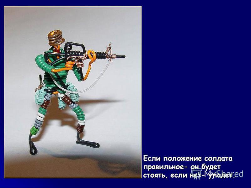 Если положение солдата правильное- он будет стоять, если нет- упадет. Если положение солдата правильное- он будет стоять, если нет- упадет.