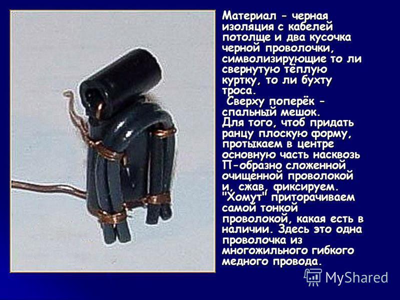 Материал - черная изоляция с кабелей потолще и два кусочка черной проволочки, символизирующие то ли свернутую тёплую куртку, то ли бухту троса. Сверху поперёк - спальный мешок. Для того, чтоб придать ранцу плоскую форму, протыкаем в центре основную ч