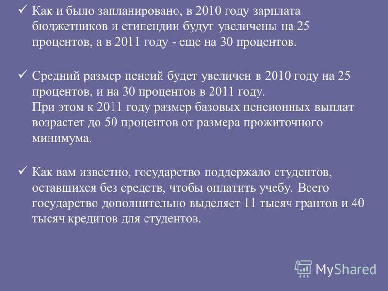Как и было запланировано, в 2010 году зарплата бюджетников и стипендии будут увеличены на 25 процентов, а в 2011 году - еще на 30 процентов. Средний размер пенсий будет увеличен в 2010 году на 25 процентов, и на 30 процентов в 2011 году. При этом к 2