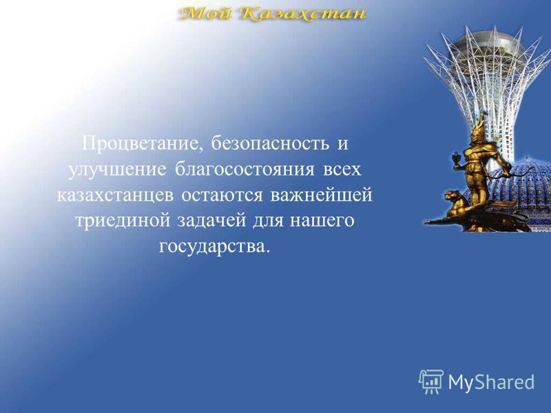 Процветание, безопасность и улучшение благосостояния всех казахстанцев остаются важнейшей триединой задачей для нашего государства.