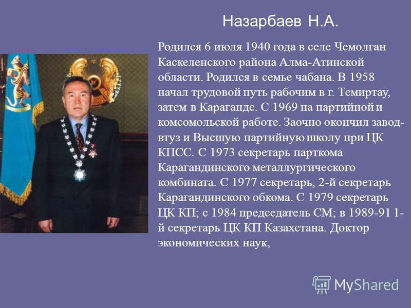 Назарбаев Н.А. Родился 6 июля 1940 года в селе Чемолган Каскеленского района Алма-Атинской области. Родился в семье чабана. В 1958 начал трудовой путь рабочим в г. Темиртау, затем в Караганде. С 1969 на партийной и комсомольской работе. Заочно окончи