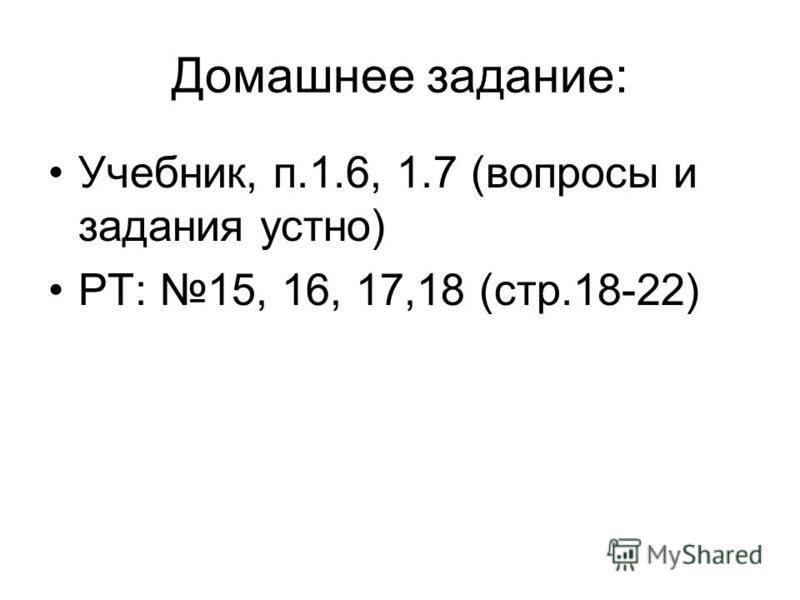 Домашнее задание: Учебник, п.1.6, 1.7 (вопросы и задания устно) РТ: 15, 16, 17,18 (стр.18-22)