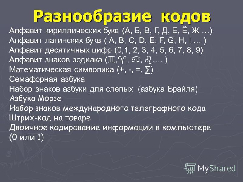 Разнообразие кодов Алфавит кириллических букв (А, Б, В, Г, Д, Е, Ё, Ж …) Алфавит латинских букв ( А, В, С, D, E, F, G, H, I … ) Алфавит десятичных цифр (0,1, 2, 3, 4, 5, 6, 7, 8, 9) Алфавит знаков зодиака (,,, …. ) Математическая символика (+, -, =,