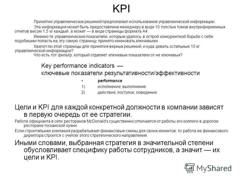 KPI Принятие управленческих решений предполагает использование управленческой информации. Эта информация может быть предоставлена менеджеру в виде 10 толстых томов внутрифирменных отчетов весом 1,5 кг каждый, а может в виде страницы формата А4. Именн