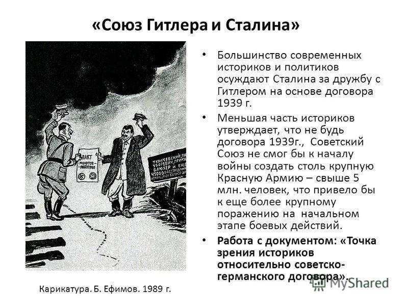 «Союз Гитлера и Сталина» Большинство современных историков и политиков осуждают Сталина за дружбу с Гитлером на основе договора 1939 г. Меньшая часть историков утверждает, что не будь договора 1939 г., Советский Союз не смог бы к началу войны создать