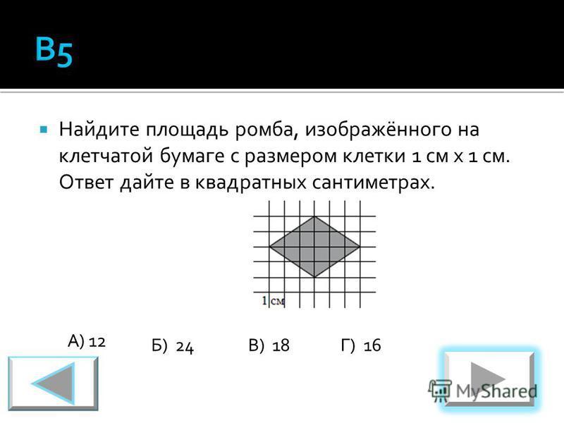 Найдите площадь ромба, изображённого на клетчатой бумаге с размером клетки 1 см х 1 см. Ответ дайте в квадратных сантиметрах. А) 12 Б) 24В) 18Г) 16