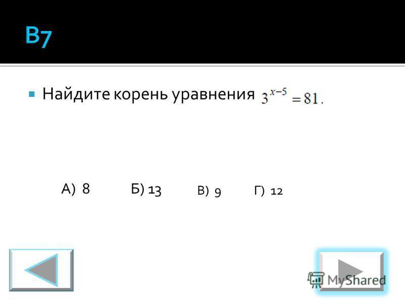 Найдите корень уравнения А) 8Б) 13 В) 9Г) 12