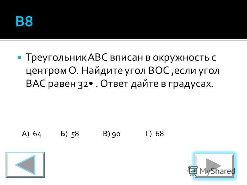 Треугольник ABC вписан в окружность с центром O. Найдите угол BOC,если угол BAC равен 32. Ответ дайте в градусах. А) 64Б) 58В) 90Г) 68