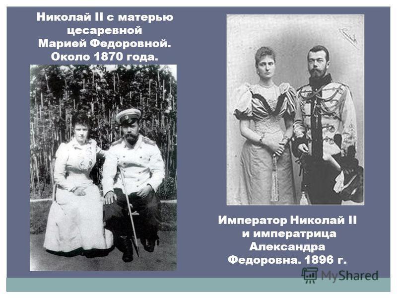 Император Николай II и императрица Александра Федоровна. 1896 г. Николай II c матерью цесаревной Марией Федоровной. Около 1870 года.