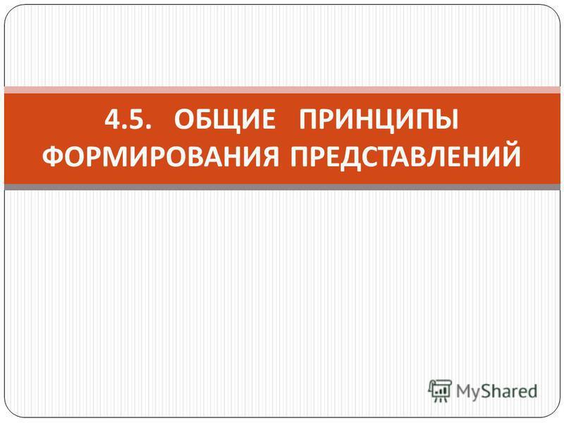 4.5. ОБЩИЕ ПРИНЦИПЫ ФОРМИРОВАНИЯ ПРЕДСТАВЛЕНИЙ