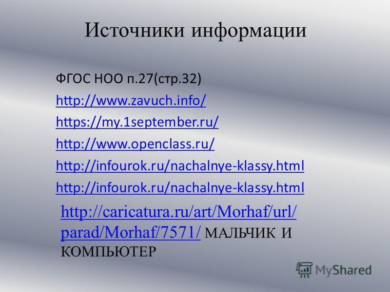 Источники информации ФГОС НОО п.27(стр.32) http://www.zavuch.info/ https://my.1september.ru/ http://www.openclass.ru/ http://infourok.ru/nachalnye-klassy.html http://caricatura.ru/art/Morhaf/url/ parad/Morhaf/7571/http://caricatura.ru/art/Morhaf/url/