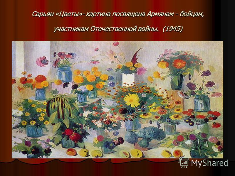 Сарьян «Цветы»- картина посвящена Армянам - бойцам, участникам Отечественной войны. (1945)