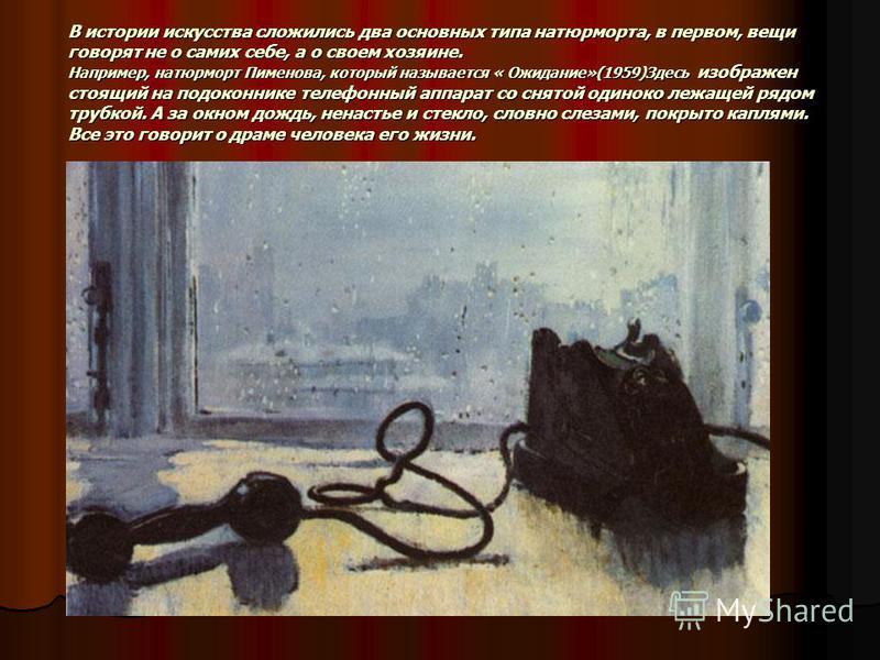 В истории искусства сложились два основных типа натюрморта, в первом, вещи говорят не о самих себе, а о своем хозяине. Например, натюрморт Пименова, который называется « Ожидание»(1959)Здесь изображен стоящий на подоконнике телефонный аппарат со снят