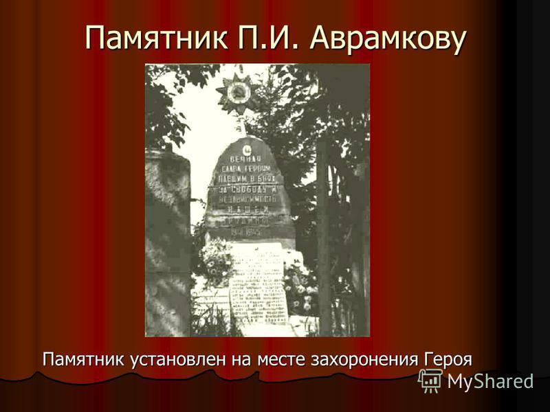 Памятник П.И. Аврамкову Памятник установлен на месте захоронения Героя