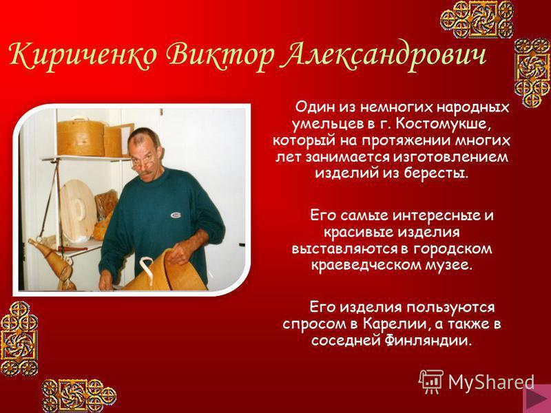 Один из немногих народных умельцев в г. Костомукше, который на протяжении многих лет занимается изготовлением изделий из бересты. Его самые интересные и красивые изделия выставляются в городском краеведческом музее. Его изделия пользуются спросом в К