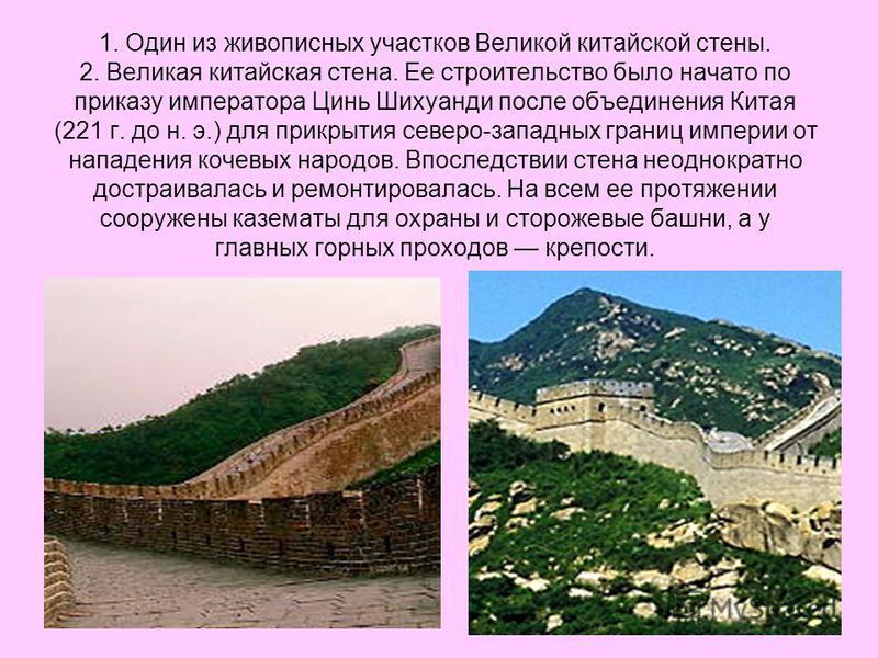 1. Один из живописных участков Великой китайской стены. 2. Великая китайская стена. Ее строительство было начато по приказу императора Цинь Шихуанди после объединения Китая (221 г. до н. э.) для прикрытия северо-западных границ империи от нападения к