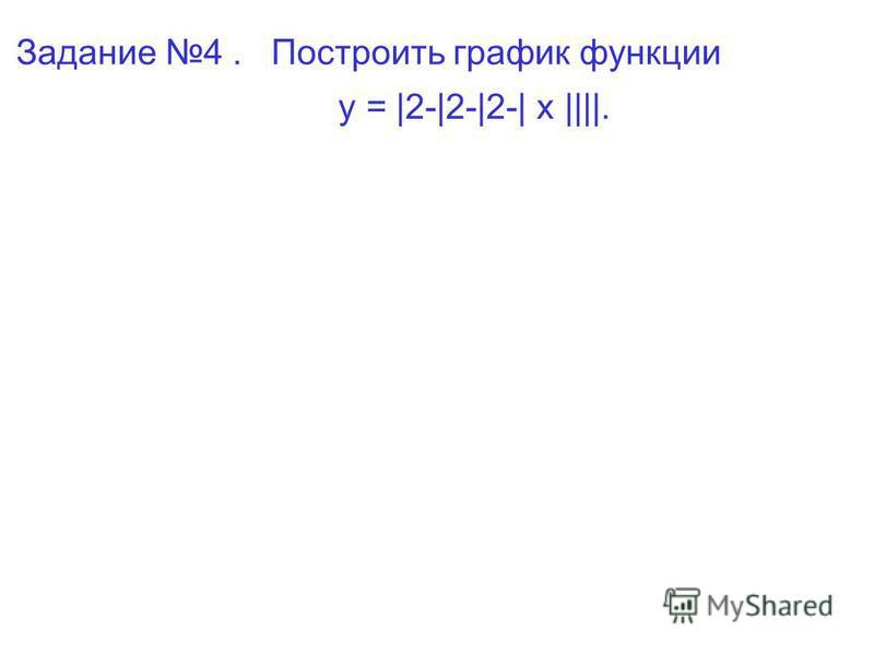 Задание 4. Построить график функции у = |2-|2-|2-| x ||||.