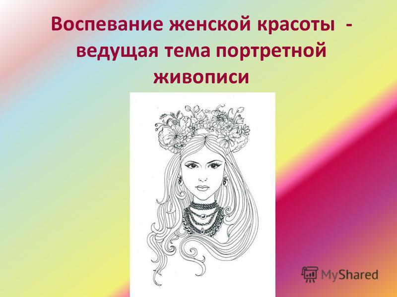 Воспевание женской красоты - ведущая тема портретной живописи