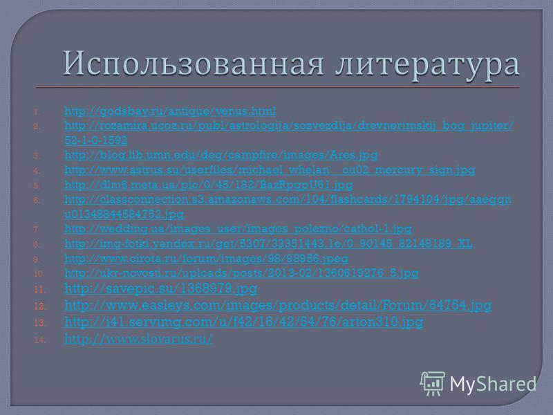 1. http://godsbay.ru/antique/venus.html http://godsbay.ru/antique/venus.html 2. http://rozamira.ucoz.ru/publ/astrologija/sozvezdija/drevnerimskij_bog_jupiter/ 52-1-0-1592 http://rozamira.ucoz.ru/publ/astrologija/sozvezdija/drevnerimskij_bog_jupiter/