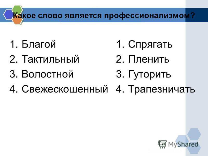 Какое слово является профессионализмом? 1. Благой 2. Тактильный 3. Волостной 4. Свежескошенный 1. Спрягать 2. Пленить 3. Гуторить 4.Трапезничать