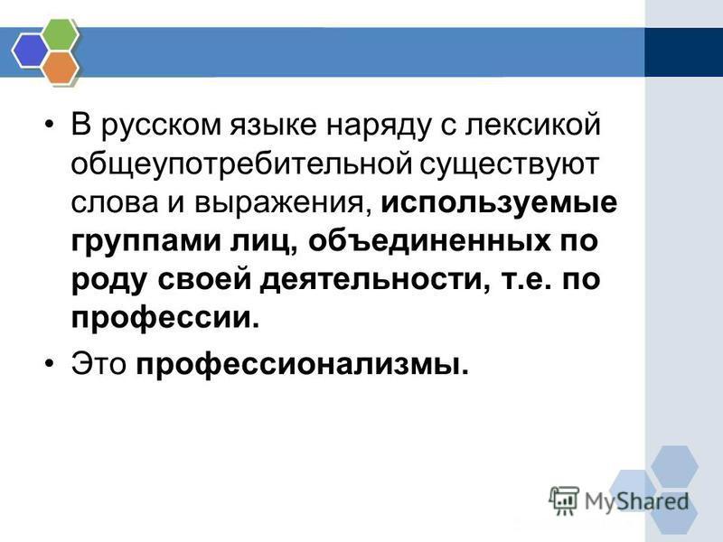 В русском языке наряду с лексикой общеупотребительной существуют слова и выражения, используемые группами лиц, объединенных по роду своей деятельности, т.е. по профессии. Это профессионализмы.