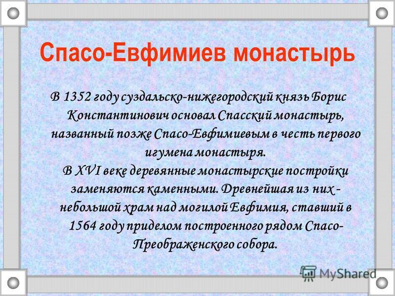 Спасо-Евфимиев монастырь В 1352 году суздальско-нижегородский князь Борис Константинович основал Спасский монастырь, названный позже Спасо-Евфимиевым в честь первого игумена монастыря. В XVI веке деревянные монастырские постройки заменяются каменными
