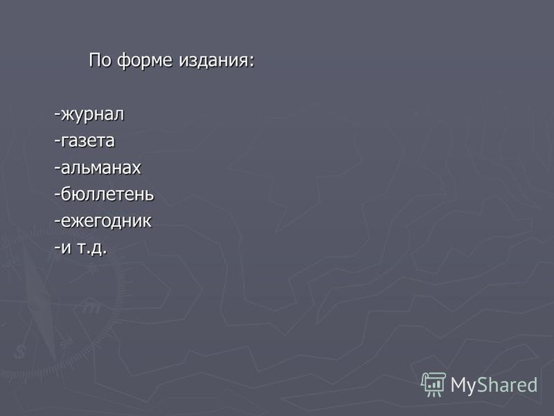 По форме издания: -журнал-газета-альманах-бюллетень-ежегодник -и т.д.