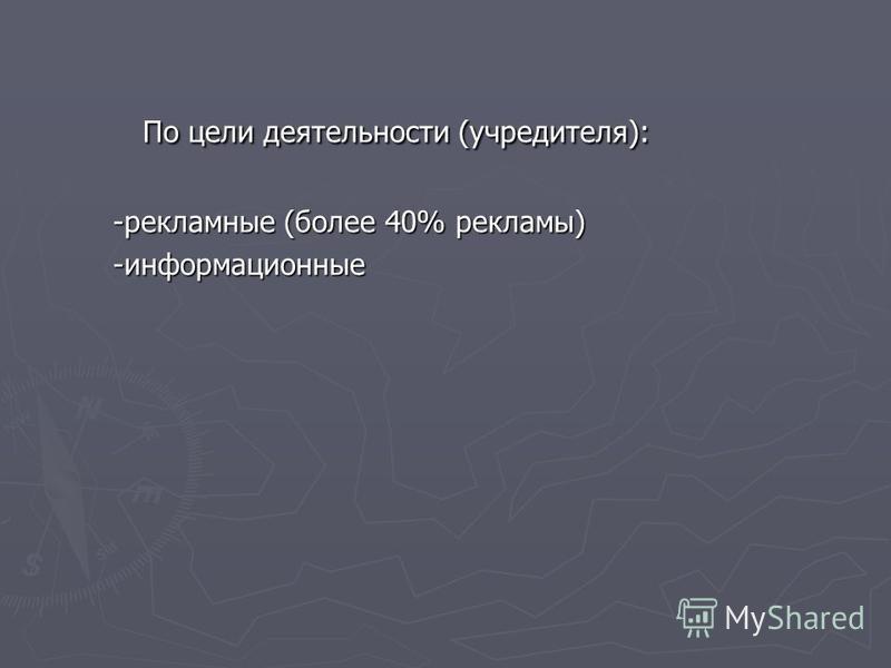 По цели деятельности (учредителя): -рекламные (более 40% рекламы) -информационные