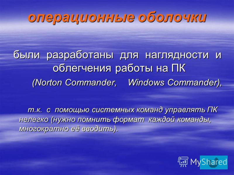 операционные оболочки были разработаны для наглядности и облегчения работы на ПК (Norton Commander, Windows Commander), были разработаны для наглядности и облегчения работы на ПК (Norton Commander, Windows Commander), т.к. с помощью системных команд