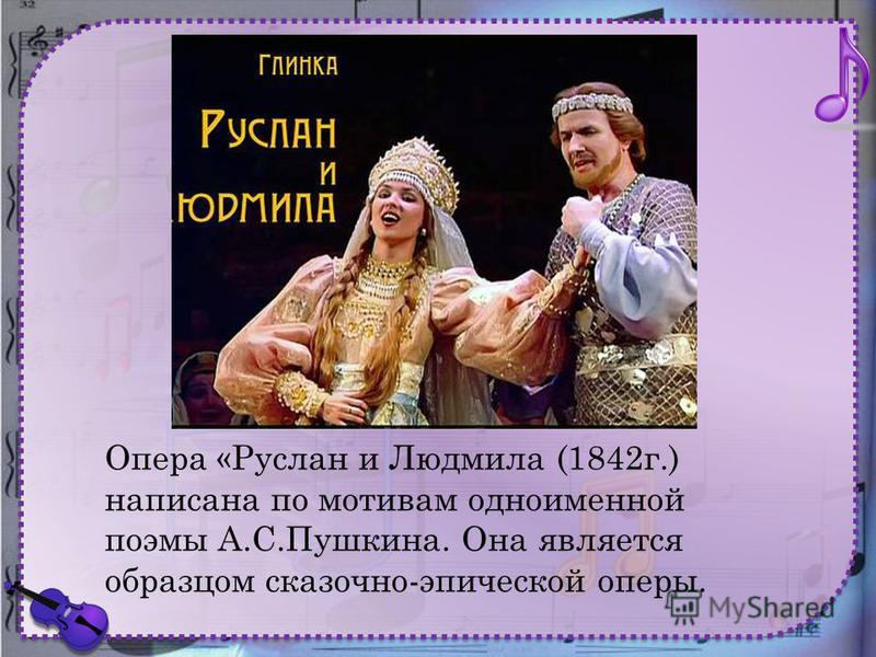 Опера «Руслан и Людмила (1842 г.) написана по мотивам одноименной поэмы А.С.Пушкина. Она является образцом сказочно-эпической оперы.