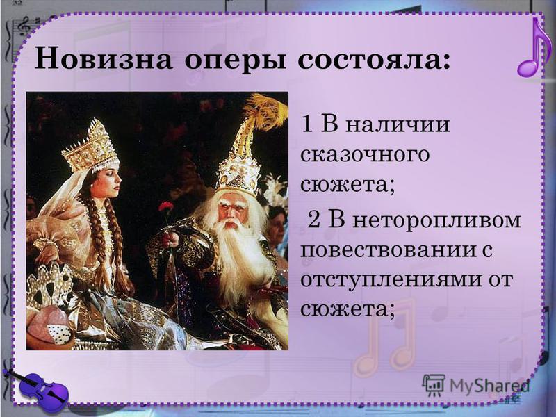 Новизна оперы состояла: 1 В наличии сказочного сюжета; 2 В неторопливом повествовании с отступлениями от сюжета;