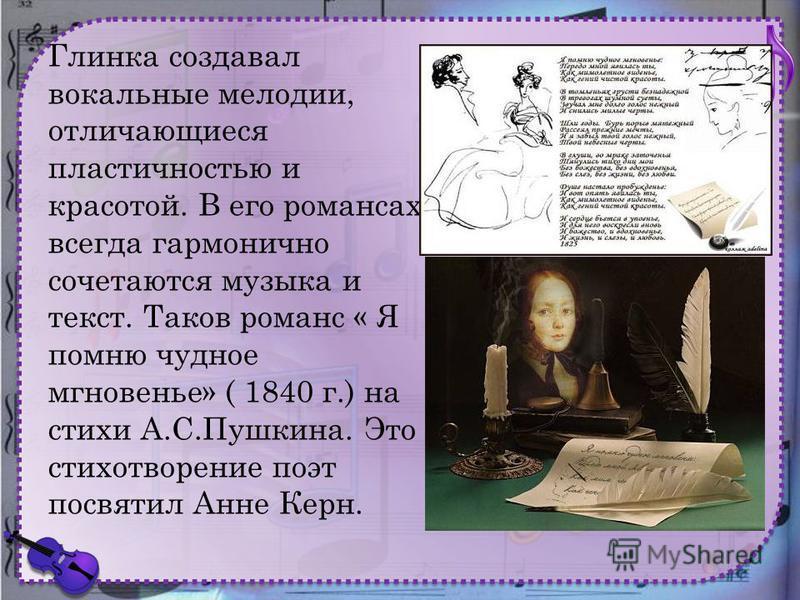 Глинка создавал вокальные мелодии, отличающиеся пластичностью и красотой. В его романсах всегда гармонично сочетаются музыка и текст. Таков романс « Я помню чудное мгновенье» ( 1840 г.) на стихи А.С.Пушкина. Это стихотворение поэт посвятил Анне Керн.