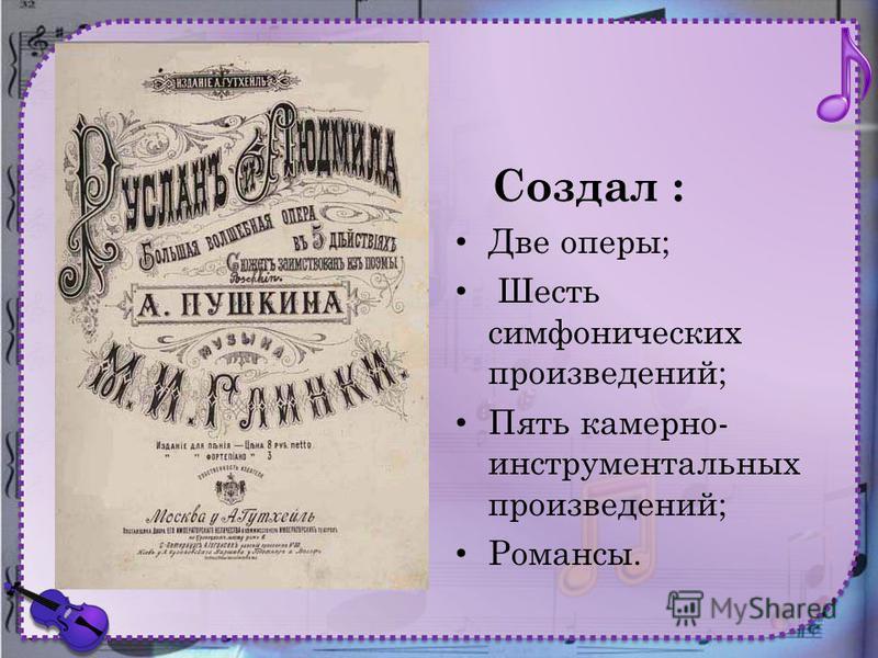 Создал : Две оперы; Шесть симфонических произведений; Пять камерно- инструментальных произведений; Романсы.