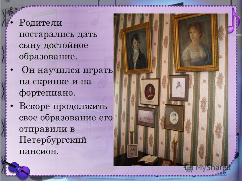 Родители постарались дать сыну достойное образование. Он научился играть на скрипке и на фортепиано. Вскоре продолжить свое образование его отправили в Петербургский пансион.