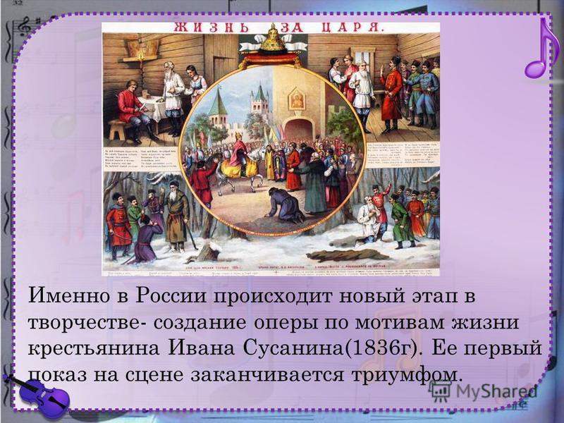 Именно в России происходит новый этап в творчестве- создание оперы по мотивам жизни крестьянина Ивана Сусанина(1836 г). Ее первый показ на сцене заканчивается триумфом.