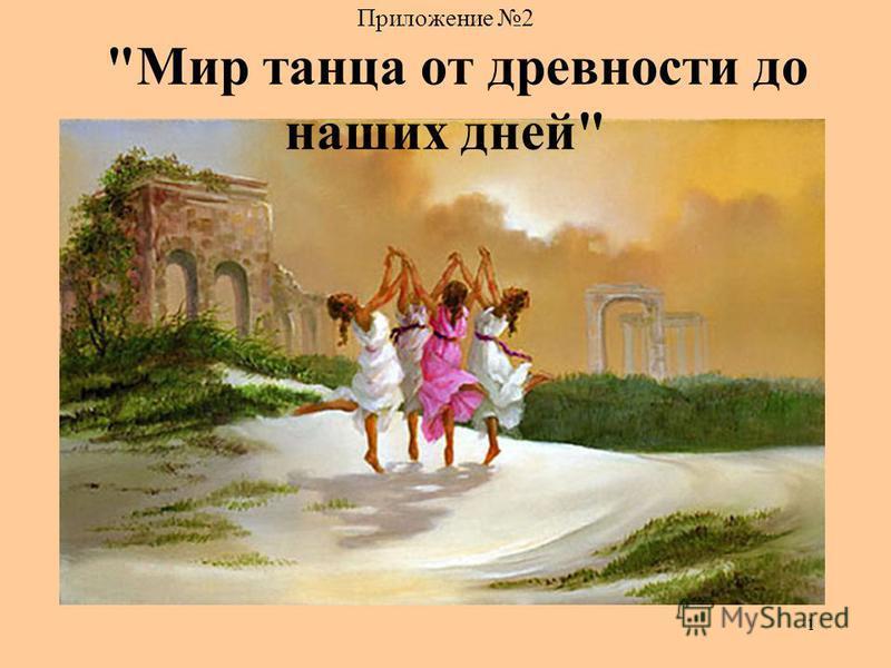 1 Приложение 2 Мир танца от древности до наших дней