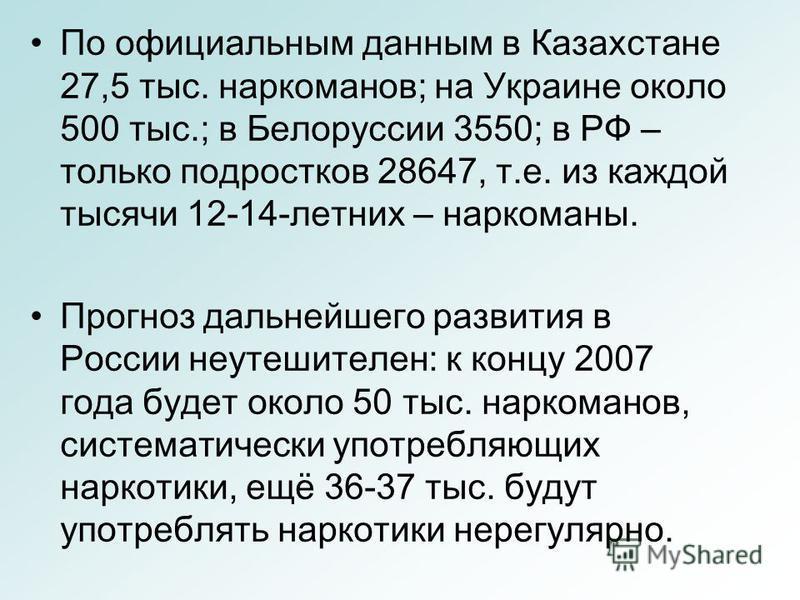 По официальным данным в Казахстане 27,5 тыс. наркоманов; на Украине около 500 тыс.; в Белоруссии 3550; в РФ – только подростков 28647, т.е. из каждой тысячи 12-14-летних – наркоманы. Прогноз дальнейшего развития в России неутешителен: к концу 2007 го