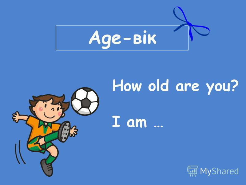 Age-вік How old are you? I am …