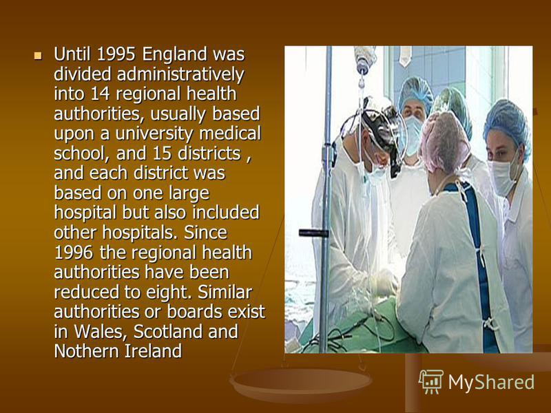 Until 1995 England was divided administratively into 14 regional health authorities, usually based upon a university medical school, and 15 districts, and each district was based on one large hospital but also included other hospitals. Since 1996 the
