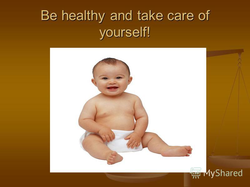 Be healthy and take care of yourself!