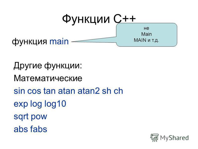 Функции С++ функция main Другие функции: Математические sin cos tan atan atan2 sh ch exp log log10 sqrt pow abs fabs не Main MAIN и т.д.