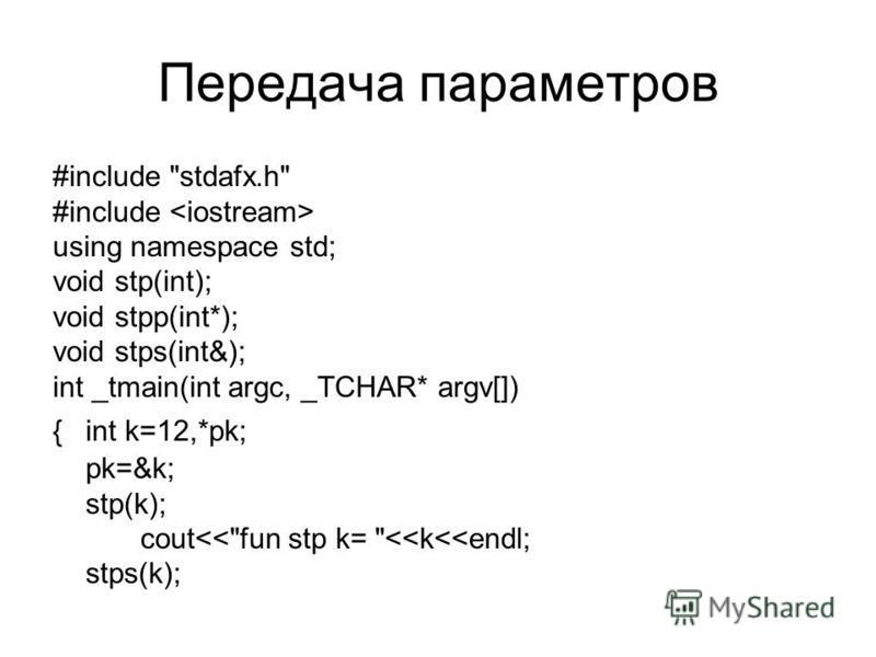 Передача параметров #include stdafx.h #include using namespace std; void stp(int); void stpp(int*); void stps(int&); int _tmain(int argc, _TCHAR* argv[]) {int k=12,*pk; pk=&k; stp(k); cout<<fun stp k= <<k<<endl; stps(k);