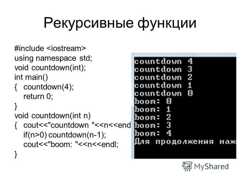 Рекурсивные функции #include using namespace std; void countdown(int); int main() {countdown(4); return 0; } void countdown(int n) { cout<<countdown <<n<<endl; if(n>0) countdown(n-1); cout<<boom: <<n<<endl; }