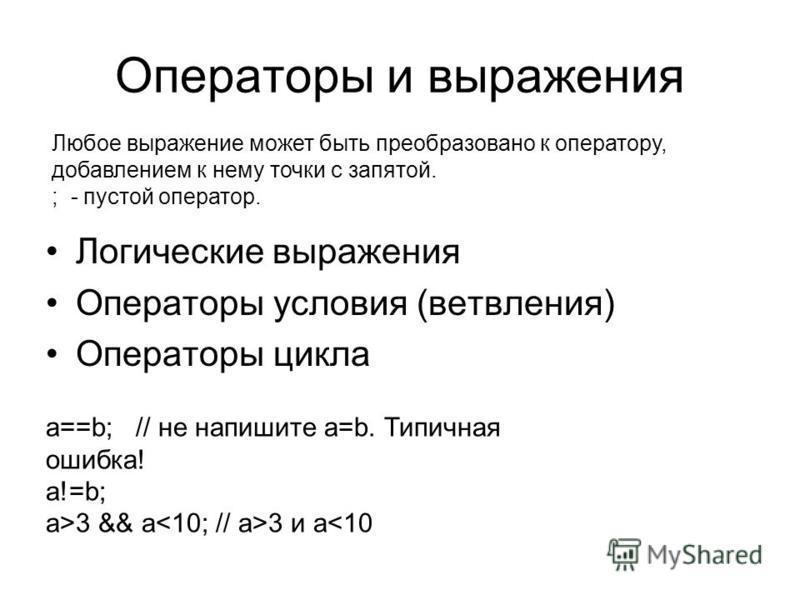 Операторы и выражения Логические выражения Операторы условия (ветвления) Операторы цикла Любое выражение может быть преобразовано к оператору, добавлением к нему точки с запятой. ; - пустой оператор. a==b; // не напишите a=b. Типичная ошибка! a!=b; a