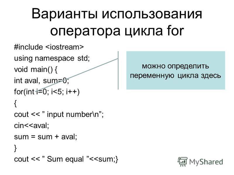 Варианты использования оператора цикла for #include using namespace std; void main() { int aval, sum=0; for(int i=0; i<5; i++) { cout << input number\n; cin<<aval; sum = sum + aval; } cout << Sum equal <<sum;} можно определить переменную цикла здесь