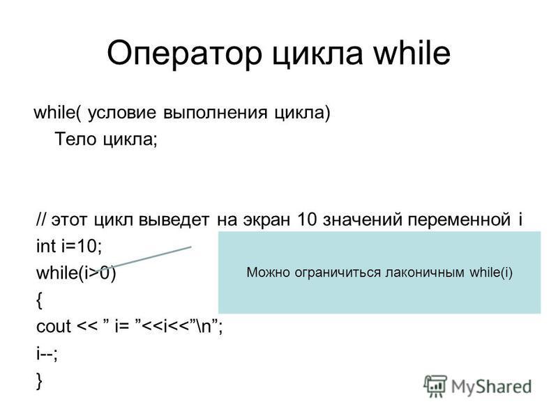 Оператор цикла while while( условие выполнения цикла) Тело цикла; // этот цикл выведет на экран 10 значений переменной i int i=10; while(i>0) { cout << i= <<i<<\n; i--; } Можно ограничиться лаконичным while(i)