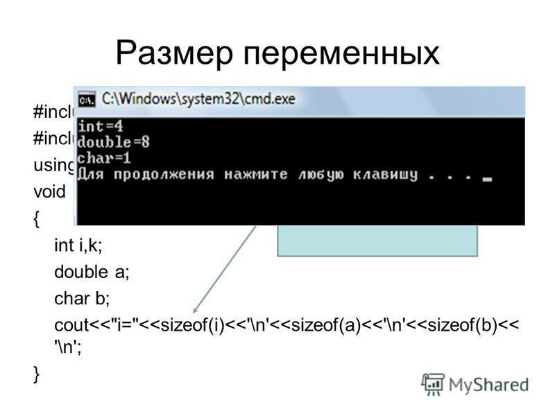 Размер переменных #include using namespace std; void main() { int i,k; double a; char b; cout<<i=<<sizeof(i)<<'\n'<<sizeof(a)<<'\n'<<sizeof(b)<< '\n'; } Функция возвращает размер переменной в байтах