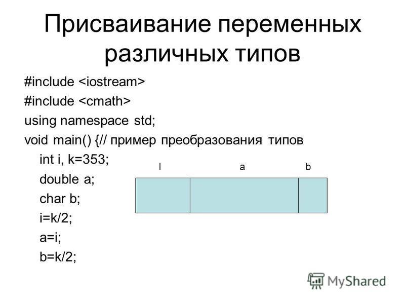 Присваивание переменных различных типов #include using namespace std; void main() {// пример преобразования типов int i, k=353; double a; char b; i=k/2; a=i; b=k/2; Ia b