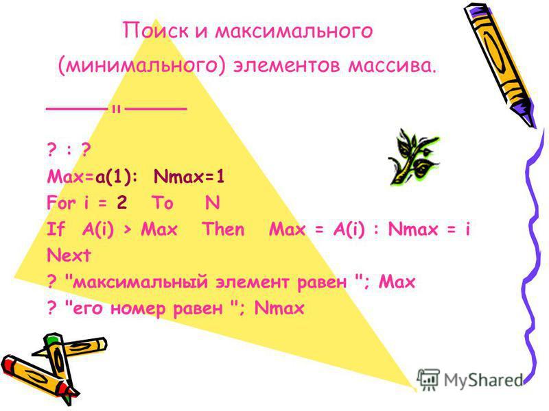 Поиск и максимального (минимального) элементов массива. ? : ? Max=a(1): Nmax=1 For i = 2 To N If A(i) > Max Then Max = A(i) : Nmax = i Next ? максимальный элемент равен ; Max ? его номер равен ; Nmax
