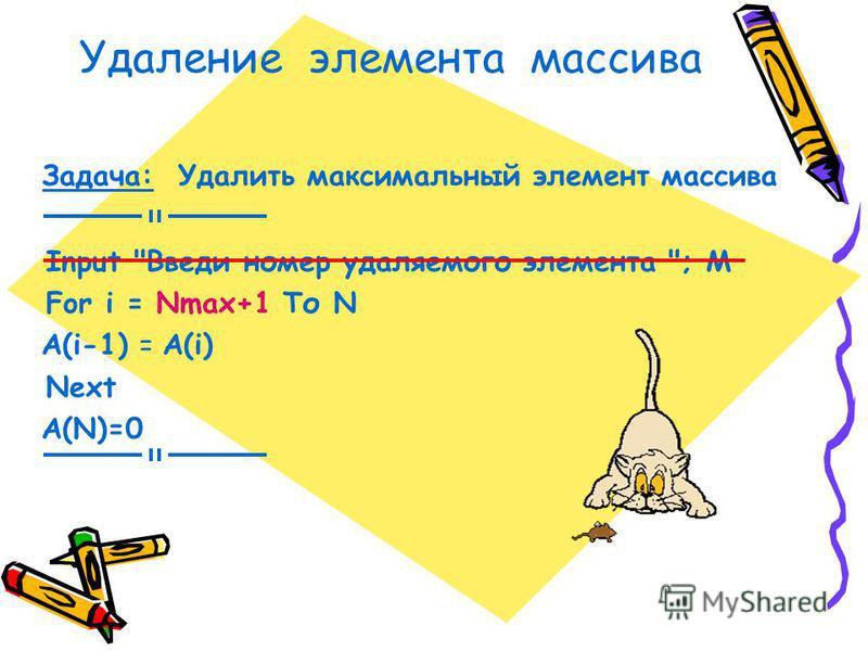 Удаление элемента массива Задача: Удалить максимальный элемент массива Input Введи номер удаляемого элемента ; М For i = Nmax+1 То N A(i-1) = A(i) Next A(N)=0